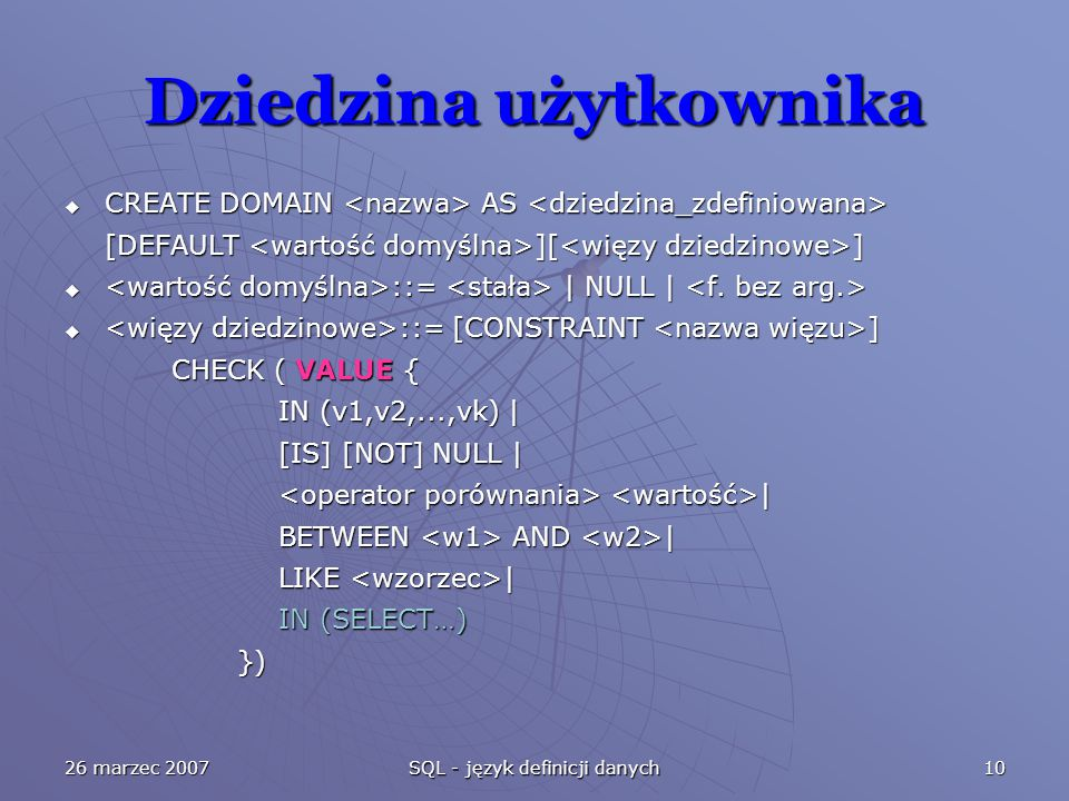 26 marzec 2007 SQL - język definicji danych 10 Dziedzina użytkownika  CREATE DOMAIN AS  CREATE DOMAIN AS [DEFAULT ][ ]  ::= | NULL |  ::= | NULL |  ::= [CONSTRAINT ] CHECK ( VALUE { IN (v1,v2,...,vk) | [IS] [NOT] NULL | | | BETWEEN AND | LIKE | IN (SELECT…) }) })