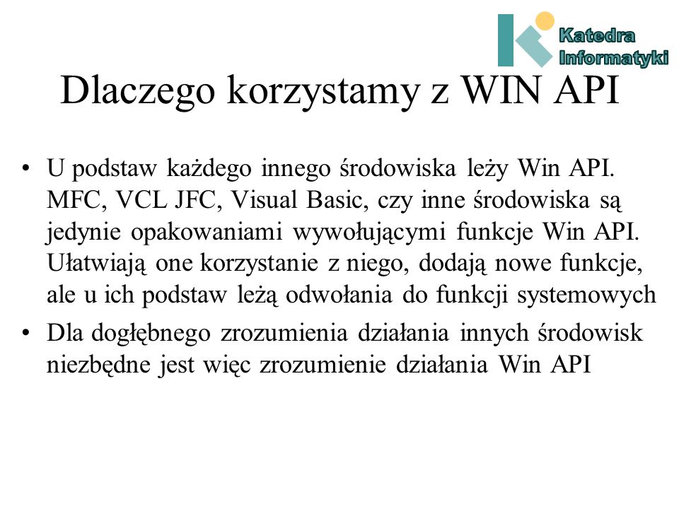 Dlaczego korzystamy z WIN API Poznanie Win API pozwala na zrozumienie mechanizmów działania Windows oraz specyfiki budowy aplikacji w tym środowisku Programy w API wymagają jedynie systemowych bibliotek dynamicznych, które znajdują się na każdym komputerze korzystającym z Windows.