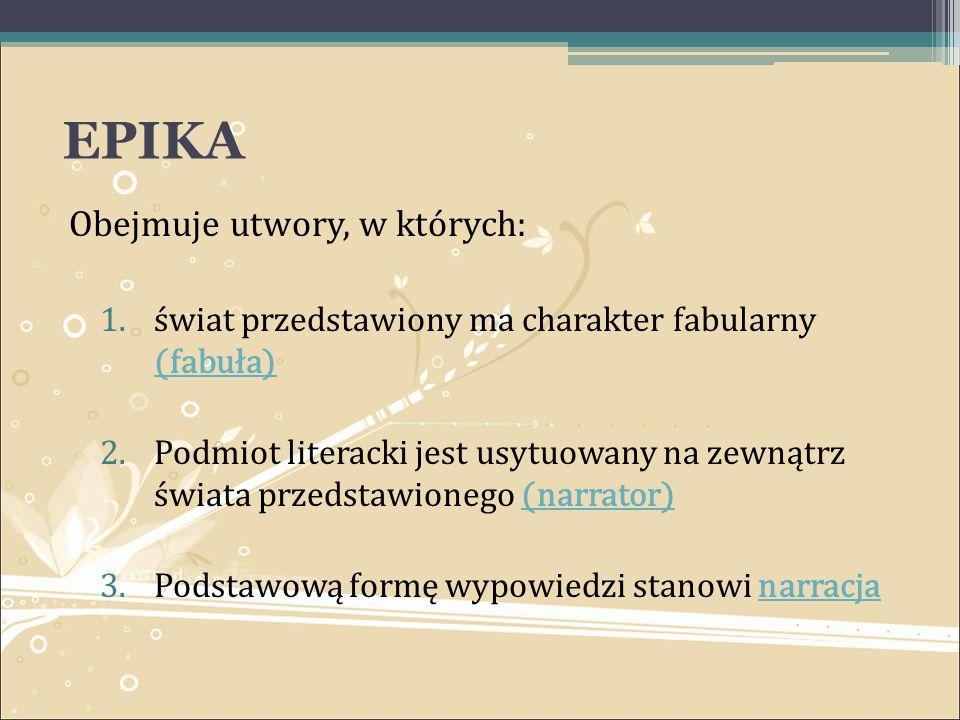 EPIKA Obejmuje utwory, w których: 1.świat przedstawiony ma charakter fabularny (fabuła) (fabuła) 2.Podmiot literacki jest usytuowany na zewnątrz świat