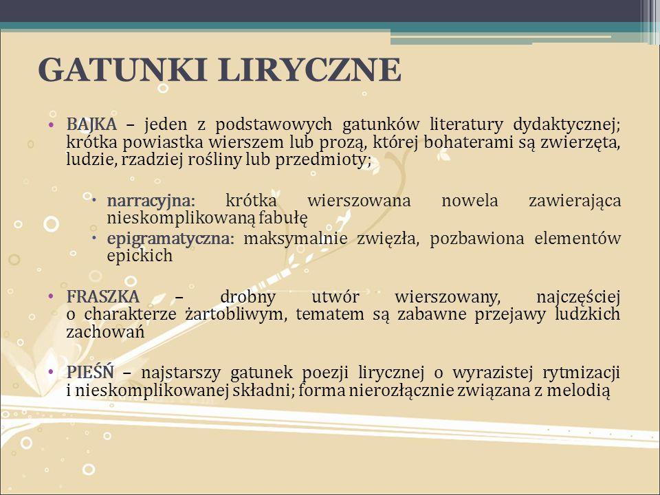 GATUNKI LIRYCZNE BAJKA – jeden z podstawowych gatunków literatury dydaktycznej; krótka powiastka wierszem lub prozą, której bohaterami są zwierzęta, l