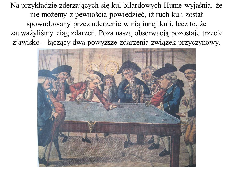 Na przykładzie zderzających się kul bilardowych Hume wyjaśnia, że nie możemy z pewnością powiedzieć, iż ruch kuli został spowodowany przez uderzenie w nią innej kuli, lecz to, że zauważyliśmy ciąg zdarzeń.