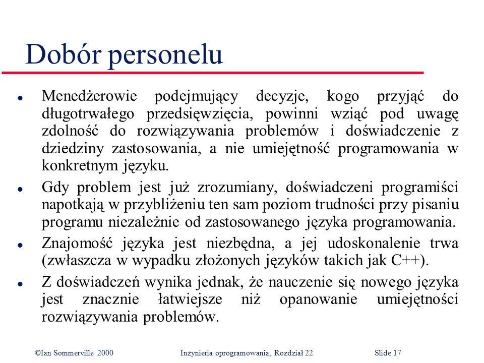 ©Ian Sommerville 2000 Inżynieria oprogramowania, Rozdział 22Slide 17 Dobór personelu l Menedżerowie podejmujący decyzje, kogo przyjąć do długotrwałego przedsięwzięcia, powinni wziąć pod uwagę zdolność do rozwiązywania problemów i doświadczenie z dziedziny zastosowania, a nie umiejętność programowania w konkretnym języku.