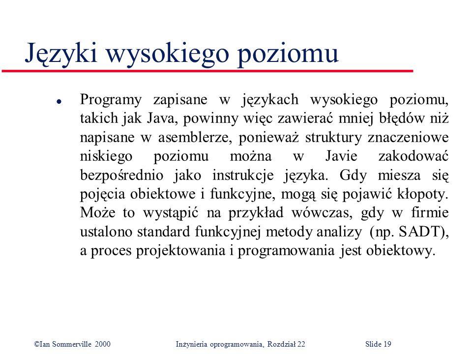 ©Ian Sommerville 2000 Inżynieria oprogramowania, Rozdział 22Slide 19 Języki wysokiego poziomu l Programy zapisane w językach wysokiego poziomu, takich jak Java, powinny więc zawierać mniej błędów niż napisane w asemblerze, ponieważ struktury znaczeniowe niskiego poziomu można w Javie zakodować bezpośrednio jako instrukcje języka.