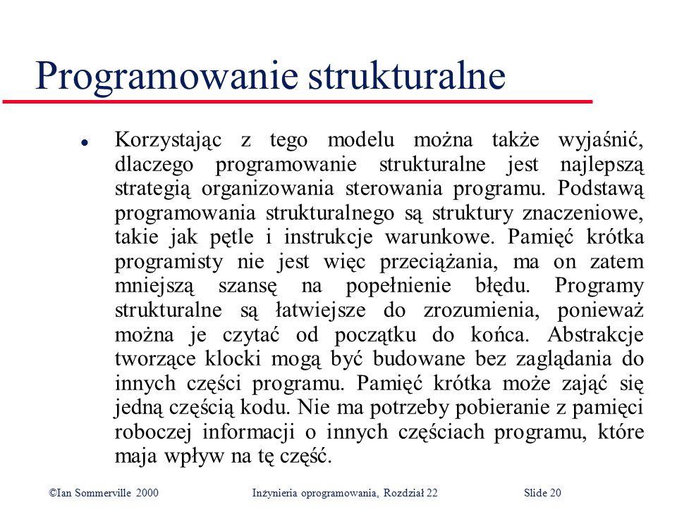 ©Ian Sommerville 2000 Inżynieria oprogramowania, Rozdział 22Slide 20 Programowanie strukturalne l Korzystając z tego modelu można także wyjaśnić, dlaczego programowanie strukturalne jest najlepszą strategią organizowania sterowania programu.