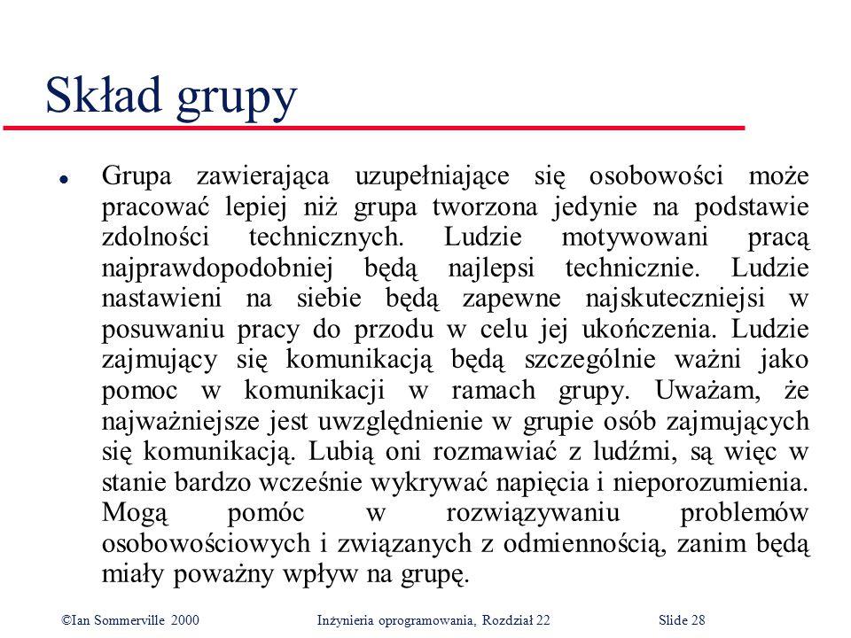 ©Ian Sommerville 2000 Inżynieria oprogramowania, Rozdział 22Slide 28 Skład grupy l Grupa zawierająca uzupełniające się osobowości może pracować lepiej niż grupa tworzona jedynie na podstawie zdolności technicznych.