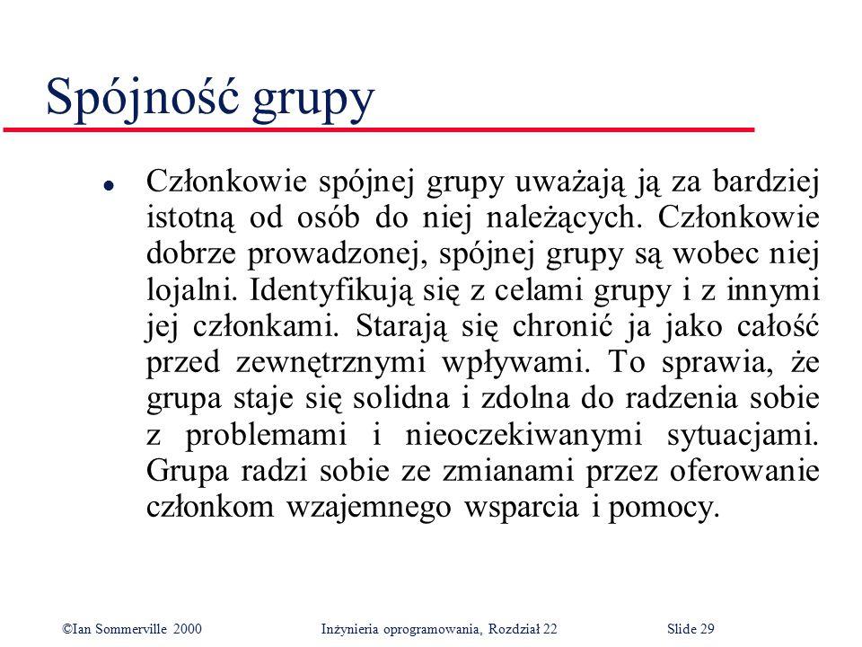 ©Ian Sommerville 2000 Inżynieria oprogramowania, Rozdział 22Slide 29 Spójność grupy l Członkowie spójnej grupy uważają ją za bardziej istotną od osób do niej należących.