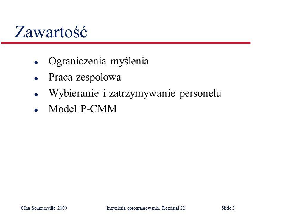 ©Ian Sommerville 2000 Inżynieria oprogramowania, Rozdział 22Slide 3 Zawartość l Ograniczenia myślenia l Praca zespołowa l Wybieranie i zatrzymywanie personelu l Model P-CMM