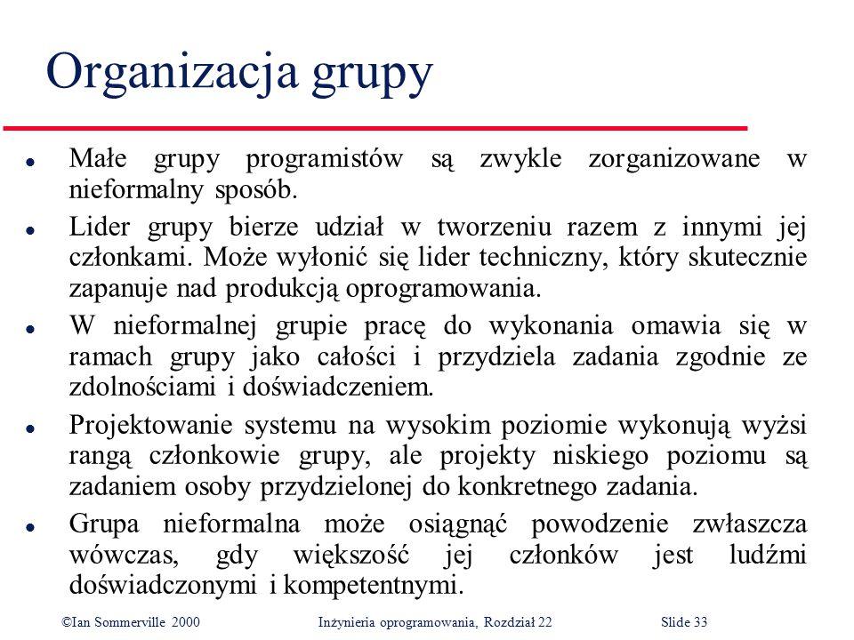 ©Ian Sommerville 2000 Inżynieria oprogramowania, Rozdział 22Slide 33 Organizacja grupy l Małe grupy programistów są zwykle zorganizowane w nieformalny sposób.