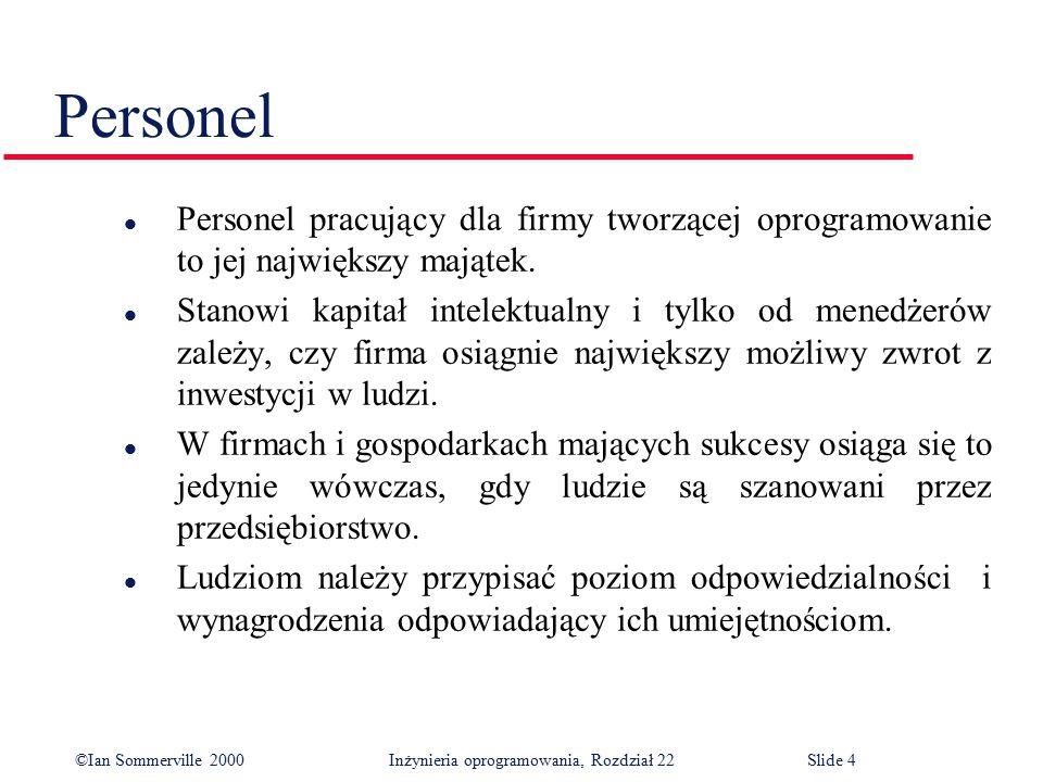 ©Ian Sommerville 2000 Inżynieria oprogramowania, Rozdział 22Slide 4 Personel l Personel pracujący dla firmy tworzącej oprogramowanie to jej największy majątek.
