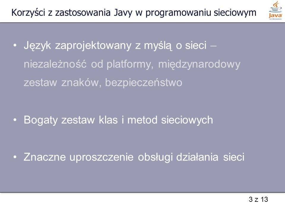 3 z 13 Korzyści z zastosowania Javy w programowaniu sieciowym Język zaprojektowany z myślą o sieci – niezależność od platformy, międzynarodowy zestaw