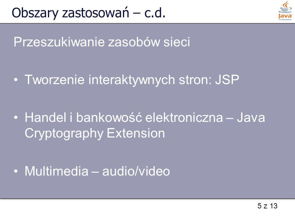 5 z 13 Obszary zastosowań – c.d. Przeszukiwanie zasobów sieci Tworzenie interaktywnych stron: JSP Handel i bankowość elektroniczna – Java Cryptography