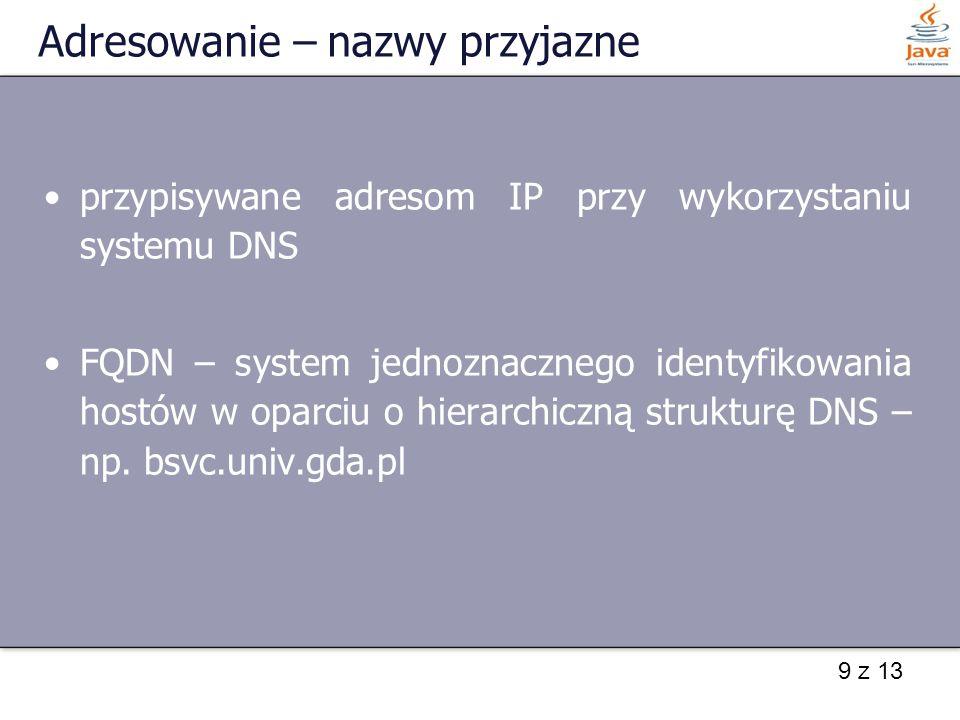 9 z 13 Adresowanie – nazwy przyjazne przypisywane adresom IP przy wykorzystaniu systemu DNS FQDN – system jednoznacznego identyfikowania hostów w opar