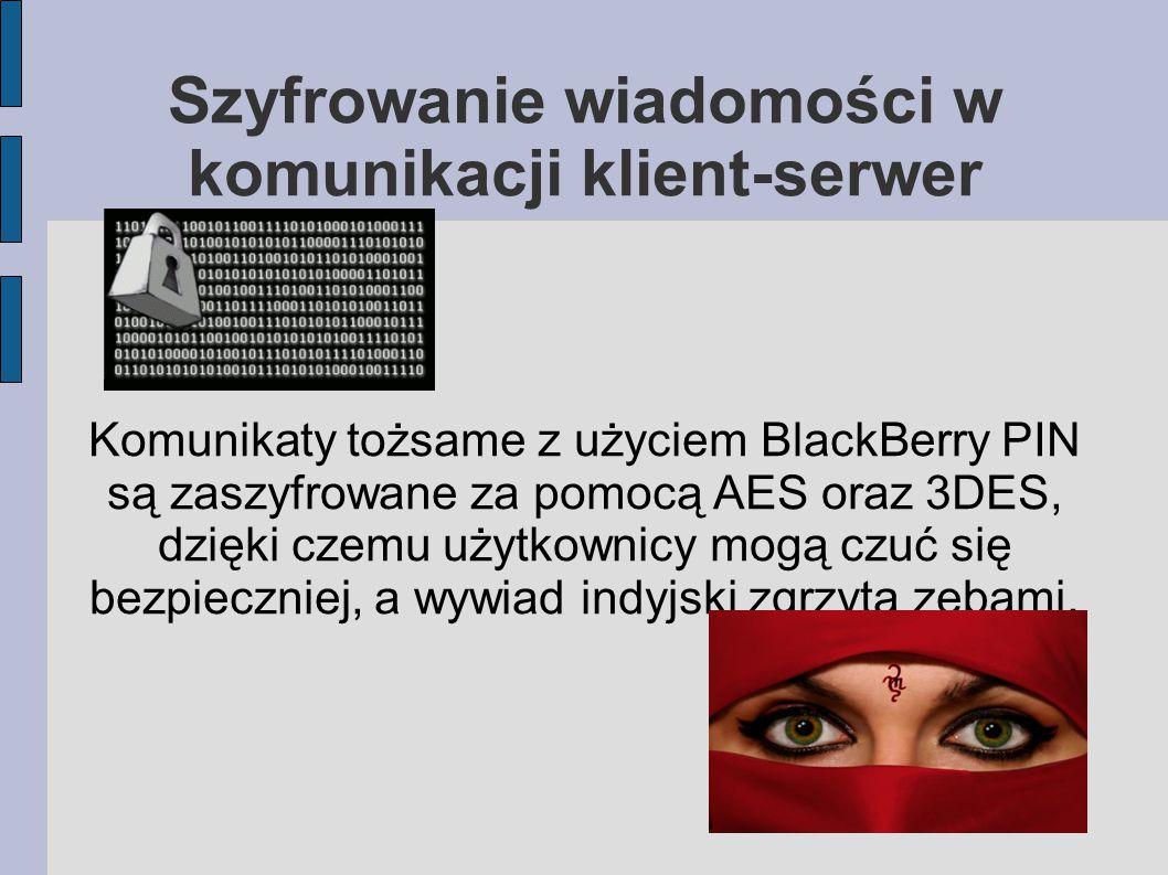 Szyfrowanie wiadomości w komunikacji klient-serwer Komunikaty tożsame z użyciem BlackBerry PIN są zaszyfrowane za pomocą AES oraz 3DES, dzięki czemu użytkownicy mogą czuć się bezpieczniej, a wywiad indyjski zgrzyta zębami.