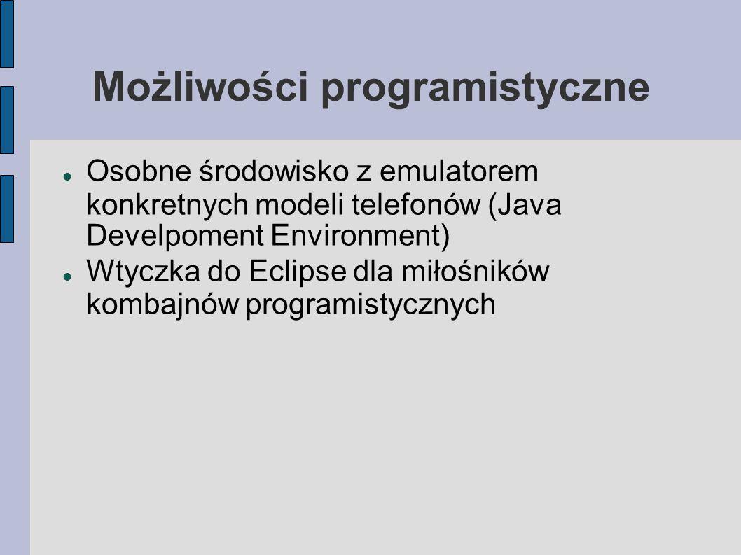 Możliwości programistyczne Osobne środowisko z emulatorem konkretnych modeli telefonów (Java Develpoment Environment) Wtyczka do Eclipse dla miłośników kombajnów programistycznych
