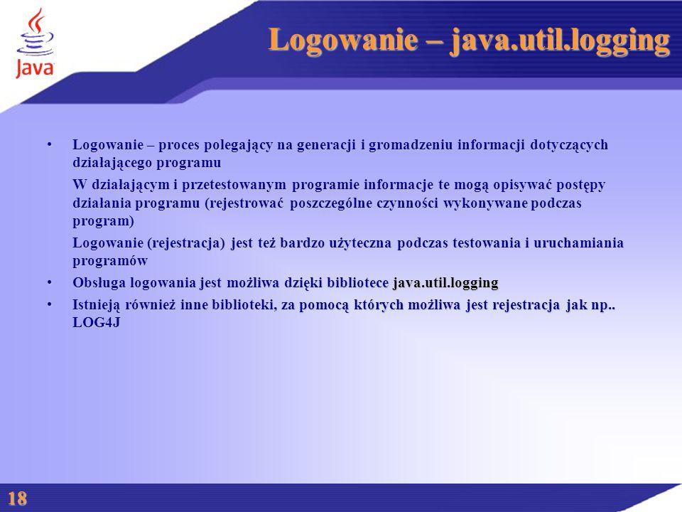 Logowanie – java.util.logging Logowanie – proces polegający na generacji i gromadzeniu informacji dotyczących działającego programuLogowanie – proces polegający na generacji i gromadzeniu informacji dotyczących działającego programu W działającym i przetestowanym programie informacje te mogą opisywać postępy działania programu (rejestrować poszczególne czynności wykonywane podczas program) Logowanie (rejestracja) jest też bardzo użyteczna podczas testowania i uruchamiania programów Obsługa logowania jest możliwa dzięki bibliotece java.util.loggingObsługa logowania jest możliwa dzięki bibliotece java.util.logging Istnieją również inne biblioteki, za pomocą których możliwa jest rejestracja jak np..