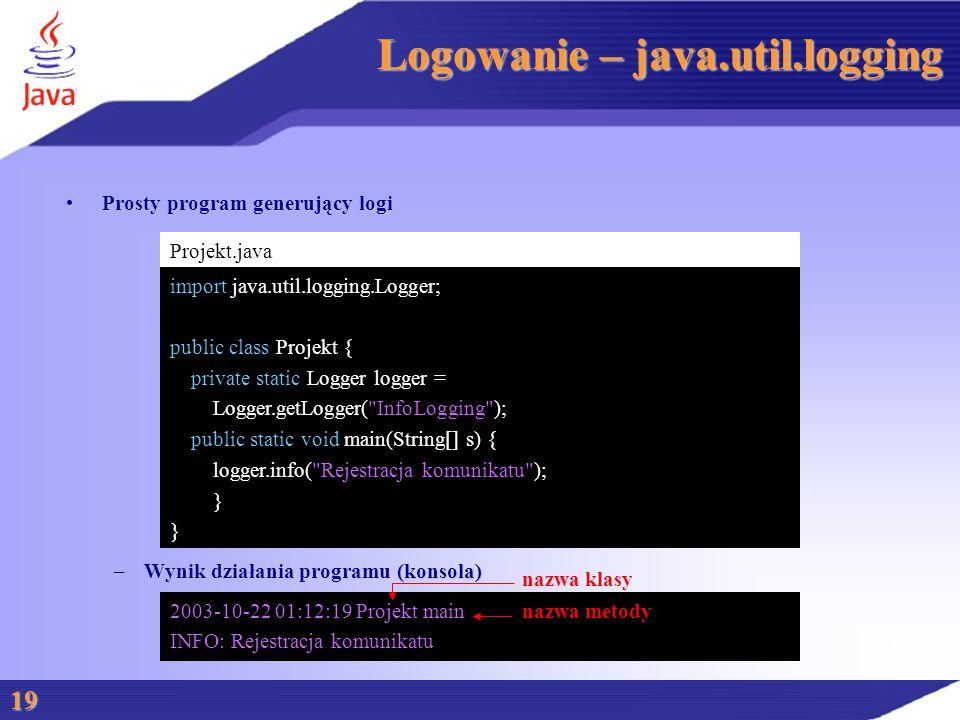 Logowanie – java.util.logging Prosty program generujący logiProsty program generujący logi –Wynik działania programu (konsola) 19 Projekt.java import java.util.logging.Logger; public class Projekt { private static Logger logger = Logger.getLogger( InfoLogging ); public static void main(String[] s) { logger.info( Rejestracja komunikatu ); } 2003-10-22 01:12:19 Projekt main INFO: Rejestracja komunikatu nazwa klasy nazwa metody