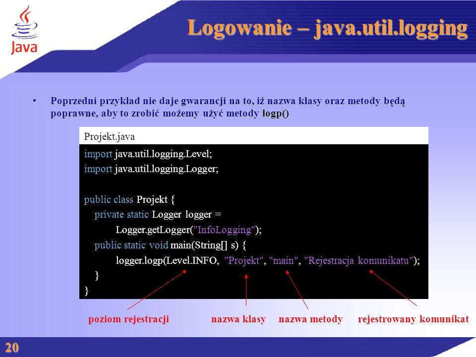 Logowanie – java.util.logging Poprzedni przykład nie daje gwarancji na to, iż nazwa klasy oraz metody będą poprawne, aby to zrobić możemy użyć metody logp()Poprzedni przykład nie daje gwarancji na to, iż nazwa klasy oraz metody będą poprawne, aby to zrobić możemy użyć metody logp() 20 Projekt.java import java.util.logging.Level; import java.util.logging.Logger; public class Projekt { private static Logger logger = Logger.getLogger( InfoLogging ); public static void main(String[] s) { logger.logp(Level.INFO, Projekt , main , Rejestracja komunikatu ); } poziom rejestracjinazwa klasynazwa metodyrejestrowany komunikat