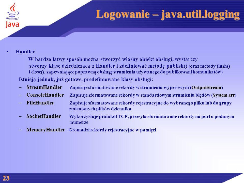Logowanie – java.util.logging HandlerHandler W bardzo łatwy sposób można stworzyć własny obiekt obsługi, wystarczy stworzy klasę dziedziczącą z Handler i zdefiniować metodę publish() (oraz metody flush() i close(), zapewniające poprawną obsługę strumienia używanego do publikowani komunikatów) W bardzo łatwy sposób można stworzyć własny obiekt obsługi, wystarczy stworzy klasę dziedziczącą z Handler i zdefiniować metodę publish() (oraz metody flush() i close(), zapewniające poprawną obsługę strumienia używanego do publikowani komunikatów) Istnieją jednak, już gotowe, predefiniowane klasy obsługi: –StreamHandler Zapisuje sformatowane rekordy w strumieniu wyjściowym (OutputStream) –ConsoleHandler Zapisuje sformatowane rekordy w standardowym strumieniu błędów (System.err) –FileHandler Zapisuje sformatowane rekordy rejestracyjne do wybranego pliku lub do grupy zmienianych plików dziennika –SocketHandler Wykorzystuje protokół TCP, przesyła sformatowane rekordy na port o podanym numerze –MemoryHandler Gromadzi rekordy rejestracyjne w pamięci 23