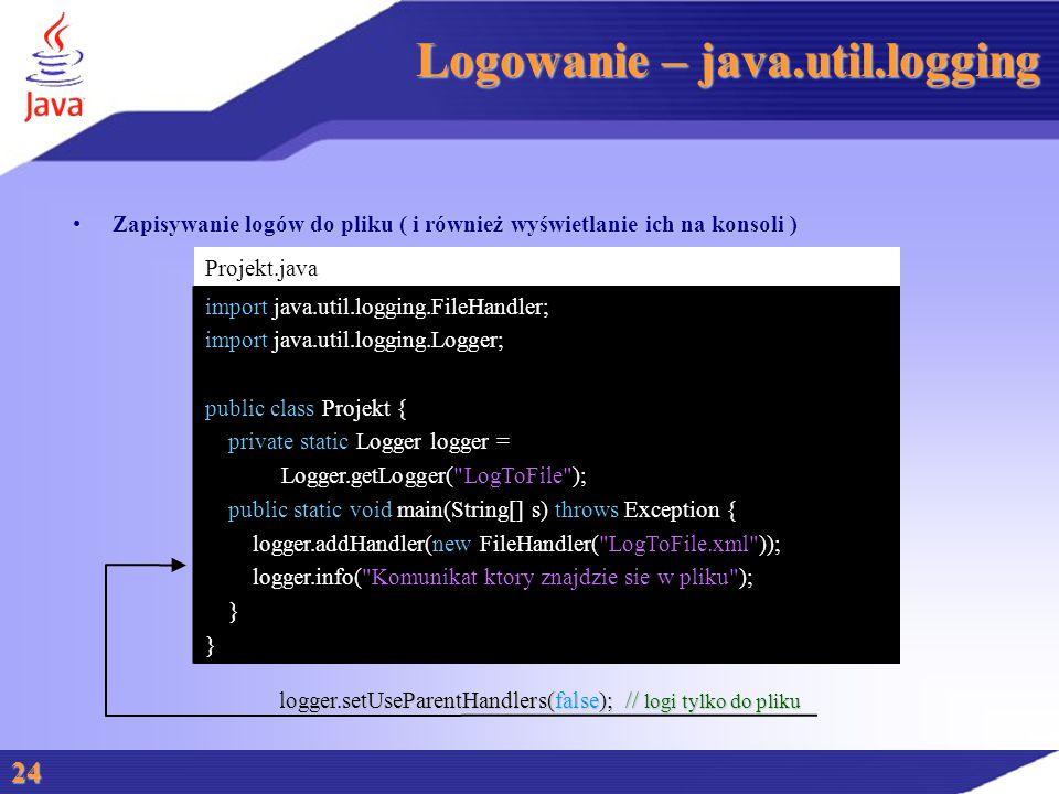 Logowanie – java.util.logging Zapisywanie logów do pliku ( i również wyświetlanie ich na konsoli )Zapisywanie logów do pliku ( i również wyświetlanie ich na konsoli ) 24 Projekt.java import java.util.logging.FileHandler; import java.util.logging.Logger; public class Projekt { private static Logger logger = Logger.getLogger( LogToFile ); public static void main(String[] s) throws Exception { logger.addHandler(new FileHandler( LogToFile.xml )); logger.info( Komunikat ktory znajdzie sie w pliku ); } logger.setUseParentHandlers(false); // logi tylko do pliku