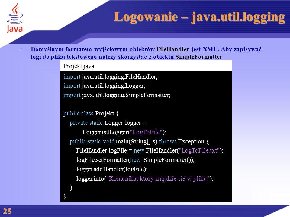 Logowanie – java.util.logging Domyślnym formatem wyjściowym obiektów FileHandler jest XML.