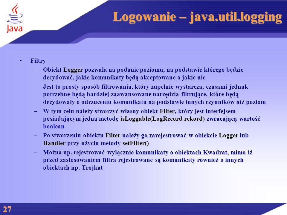 Logowanie – java.util.logging FiltryFiltry –Obiekt Logger pozwala na podanie poziomu, na podstawie którego będzie decydować, jakie komunikaty będą akceptowane a jakie nie Jest to prosty sposób filtrowania, który zupełnie wystarcza, czasami jednak potrzebne będą bardziej zaawansowane narzędzia filtrujące, które będą decydowały o odrzuceniu komunikatu na podstawie innych czynników niż poziom –W tym celu należy stworzyć własny obiekt Filter, który jest interfejsem posiadającym jedną metodę isLoggable(LogRecord rekord) zwracającą wartość boolean –Po stworzeniu obiektu Filter należy go zarejestrować w obiekcie Logger lub Handler przy użyciu metody setFilter() –Można np.