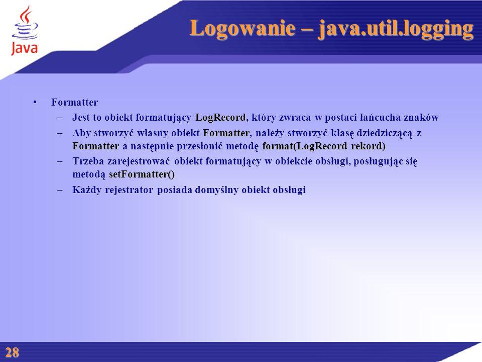 Logowanie – java.util.logging FormatterFormatter –Jest to obiekt formatujący LogRecord, który zwraca w postaci łańcucha znaków –Aby stworzyć własny obiekt Formatter, należy stworzyć klasę dziedziczącą z Formatter a następnie przesłonić metodę format(LogRecord rekord) –Trzeba zarejestrować obiekt formatujący w obiekcie obsługi, posługując się metodą setFormatter() –Każdy rejestrator posiada domyślny obiekt obsługi 28