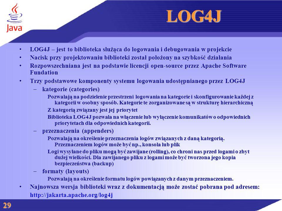 LOG4J LOG4J – jest to biblioteka służąca do logowania i debugowania w projekcieLOG4J – jest to biblioteka służąca do logowania i debugowania w projekcie Nacisk przy projektowaniu biblioteki został położony na szybkość działaniaNacisk przy projektowaniu biblioteki został położony na szybkość działania Rozpowszechniana jest na podstawie licencji open-source przez Apache Software FundationRozpowszechniana jest na podstawie licencji open-source przez Apache Software Fundation Trzy podstawowe komponenty systemu logowania udostępnianego przez LOG4JTrzy podstawowe komponenty systemu logowania udostępnianego przez LOG4J –kategorie (categories) Pozwalają na podzielenie przestrzeni logowania na kategorie i skonfigurowanie każdej z kategorii w osobny sposób.
