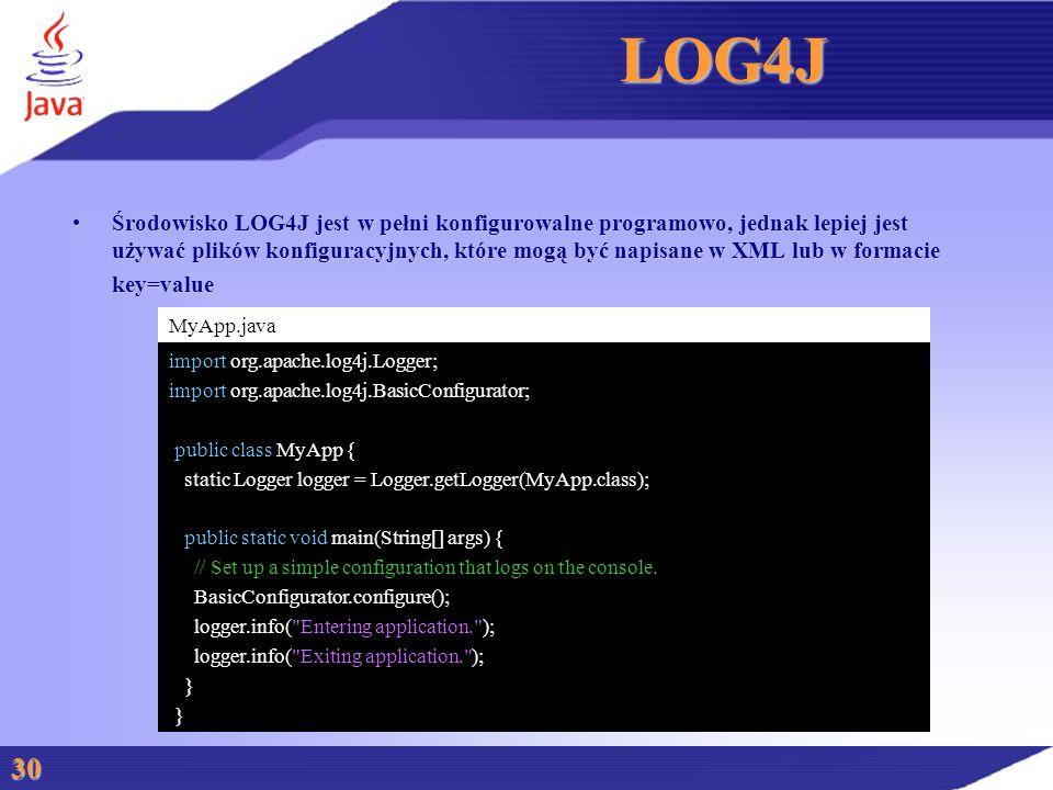 LOG4J Środowisko LOG4J jest w pełni konfigurowalne programowo, jednak lepiej jest używać plików konfiguracyjnych, które mogą być napisane w XML lub w formacieŚrodowisko LOG4J jest w pełni konfigurowalne programowo, jednak lepiej jest używać plików konfiguracyjnych, które mogą być napisane w XML lub w formaciekey=value 30 MyApp.java import org.apache.log4j.Logger; import org.apache.log4j.BasicConfigurator; public class MyApp { static Logger logger = Logger.getLogger(MyApp.class); public static void main(String[] args) { // Set up a simple configuration that logs on the console.