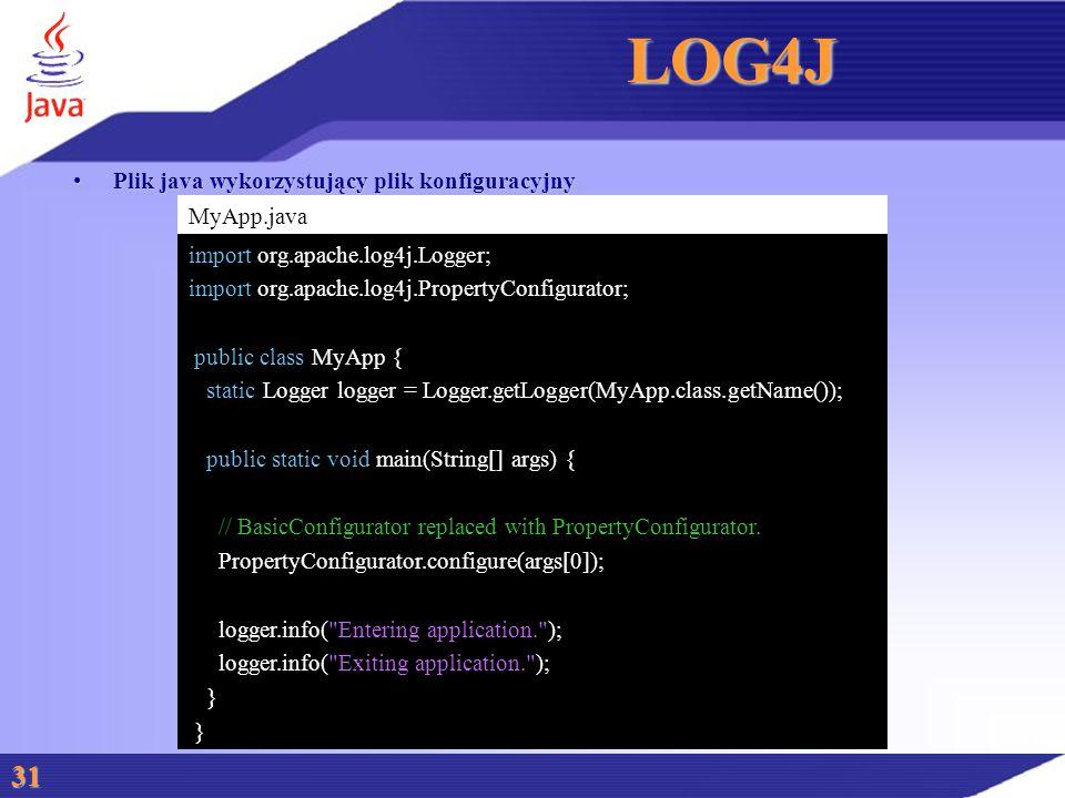 LOG4J Plik java wykorzystujący plik konfiguracyjnyPlik java wykorzystujący plik konfiguracyjny 31 MyApp.java import org.apache.log4j.Logger; import org.apache.log4j.PropertyConfigurator; public class MyApp { static Logger logger = Logger.getLogger(MyApp.class.getName()); public static void main(String[] args) { // BasicConfigurator replaced with PropertyConfigurator.