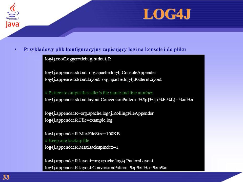 LOG4J Przykładowy plik konfiguracyjny zapisujący logi na konsole i do plikuPrzykładowy plik konfiguracyjny zapisujący logi na konsole i do pliku 33 log4j.rootLogger=debug, stdout, R log4j.appender.stdout=org.apache.log4j.ConsoleAppender log4j.appender.stdout.layout=org.apache.log4j.PatternLayout # Pattern to output the caller s file name and line number.