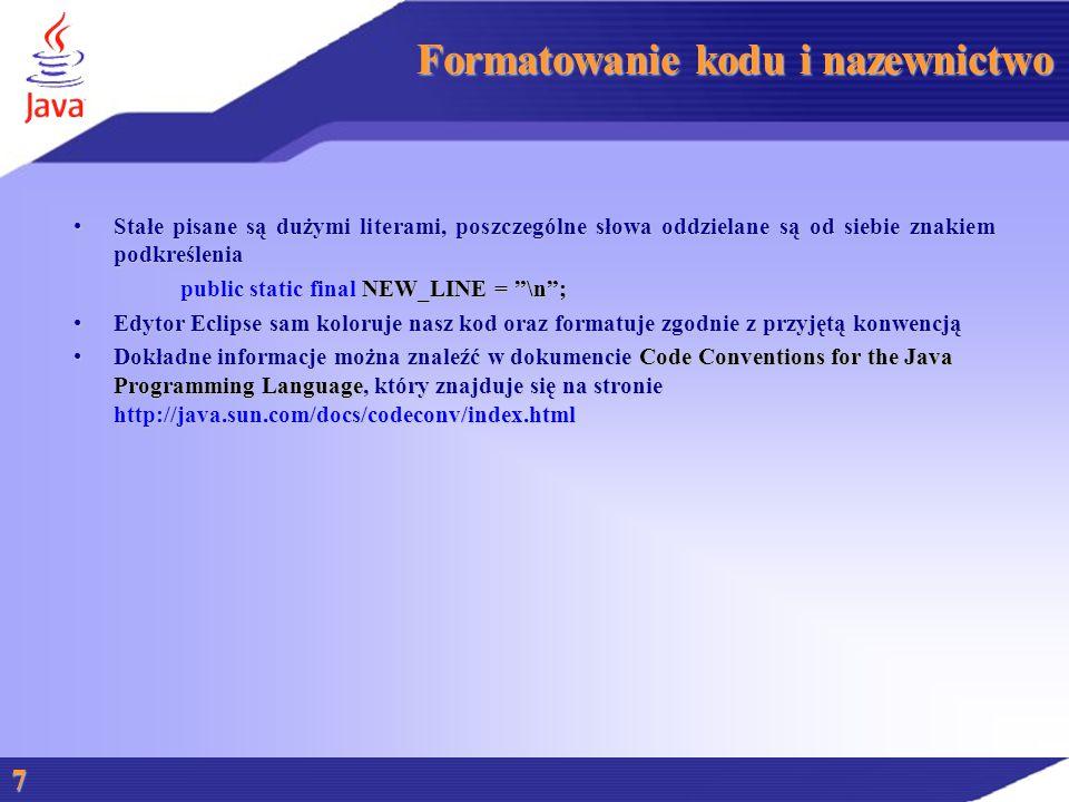 Formatowanie kodu i nazewnictwo Stałe pisane są dużymi literami, poszczególne słowa oddzielane są od siebie znakiem podkreśleniaStałe pisane są dużymi literami, poszczególne słowa oddzielane są od siebie znakiem podkreślenia public static final NEW_LINE = \n ; Edytor Eclipse sam koloruje nasz kod oraz formatuje zgodnie z przyjętą konwencjąEdytor Eclipse sam koloruje nasz kod oraz formatuje zgodnie z przyjętą konwencją Dokładne informacje można znaleźć w dokumencie Code Conventions for the Java Programming Language, który znajduje się na stronie http://java.sun.com/docs/codeconv/index.htmlDokładne informacje można znaleźć w dokumencie Code Conventions for the Java Programming Language, który znajduje się na stronie http://java.sun.com/docs/codeconv/index.html 7