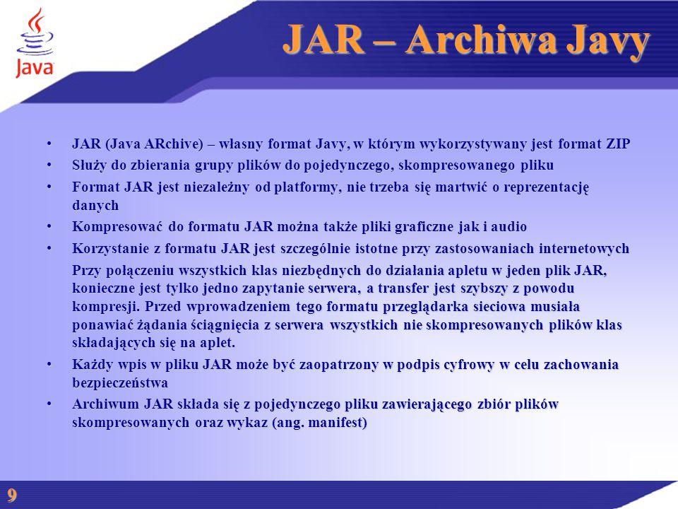 JAR – Archiwa Javy JAR (Java ARchive) – własny format Javy, w którym wykorzystywany jest format ZIPJAR (Java ARchive) – własny format Javy, w którym wykorzystywany jest format ZIP Służy do zbierania grupy plików do pojedynczego, skompresowanego plikuSłuży do zbierania grupy plików do pojedynczego, skompresowanego pliku Format JAR jest niezależny od platformy, nie trzeba się martwić o reprezentację danychFormat JAR jest niezależny od platformy, nie trzeba się martwić o reprezentację danych Kompresować do formatu JAR można także pliki graficzne jak i audioKompresować do formatu JAR można także pliki graficzne jak i audio Korzystanie z formatu JAR jest szczególnie istotne przy zastosowaniach internetowychKorzystanie z formatu JAR jest szczególnie istotne przy zastosowaniach internetowych Przy połączeniu wszystkich klas niezbędnych do działania apletu w jeden plik JAR, konieczne jest tylko jedno zapytanie serwera, a transfer jest szybszy z powodu kompresji.