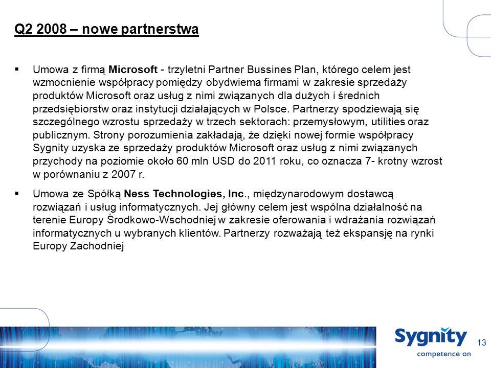 13 Q2 2008 – nowe partnerstwa  Umowa z firmą Microsoft - trzyletni Partner Bussines Plan, którego celem jest wzmocnienie współpracy pomiędzy obydwiema firmami w zakresie sprzedaży produktów Microsoft oraz usług z nimi związanych dla dużych i średnich przedsiębiorstw oraz instytucji działających w Polsce.