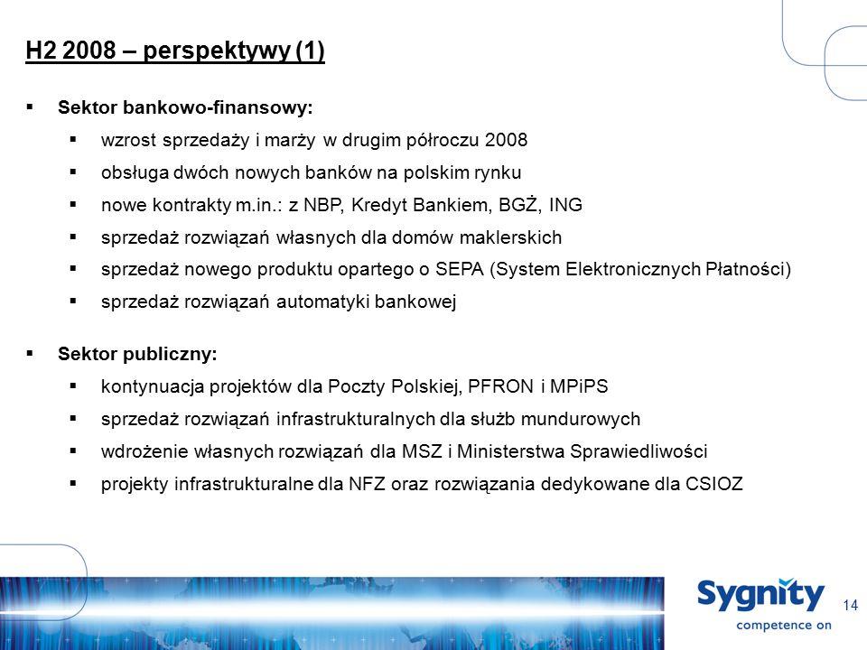 14 H2 2008 – perspektywy (1)  Sektor bankowo-finansowy:  wzrost sprzedaży i marży w drugim półroczu 2008  obsługa dwóch nowych banków na polskim rynku  nowe kontrakty m.in.: z NBP, Kredyt Bankiem, BGŻ, ING  sprzedaż rozwiązań własnych dla domów maklerskich  sprzedaż nowego produktu opartego o SEPA (System Elektronicznych Płatności)  sprzedaż rozwiązań automatyki bankowej  Sektor publiczny:  kontynuacja projektów dla Poczty Polskiej, PFRON i MPiPS  sprzedaż rozwiązań infrastrukturalnych dla służb mundurowych  wdrożenie własnych rozwiązań dla MSZ i Ministerstwa Sprawiedliwości  projekty infrastrukturalne dla NFZ oraz rozwiązania dedykowane dla CSIOZ