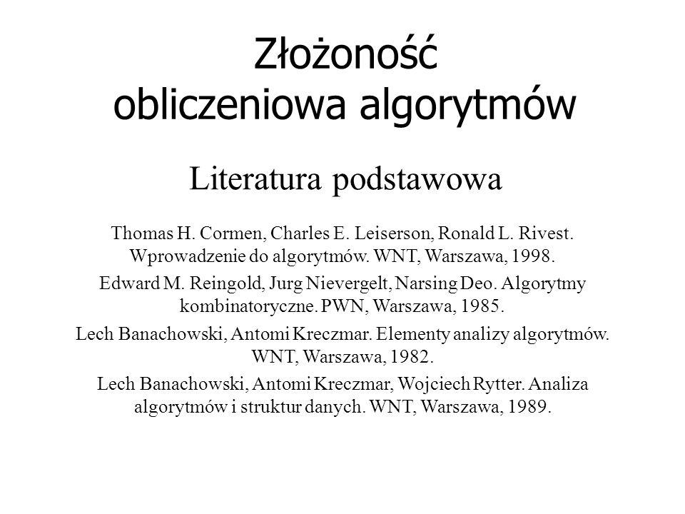 Złożoność obliczeniowa algorytmów Literatura podstawowa Thomas H. Cormen, Charles E. Leiserson, Ronald L. Rivest. Wprowadzenie do algorytmów. WNT, War