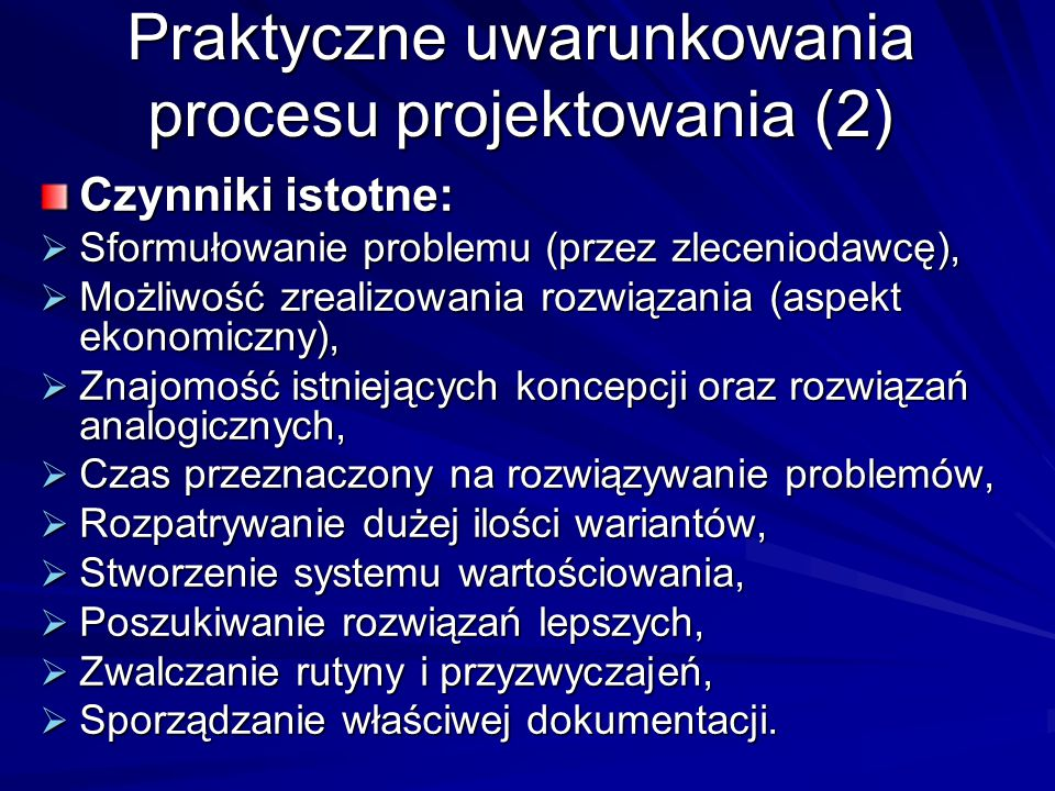 Praktyczne uwarunkowania procesu projektowania (2) Czynniki istotne:  Sformułowanie problemu (przez zleceniodawcę),  Możliwość zrealizowania rozwiąz