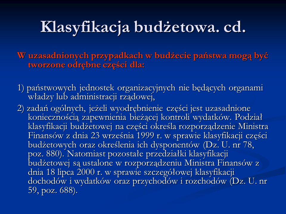 Klasyfikacja budżetowa. cd. W uzasadnionych przypadkach w budżecie państwa mogą być tworzone odrębne części dla: 1) państwowych jednostek organizacyjn