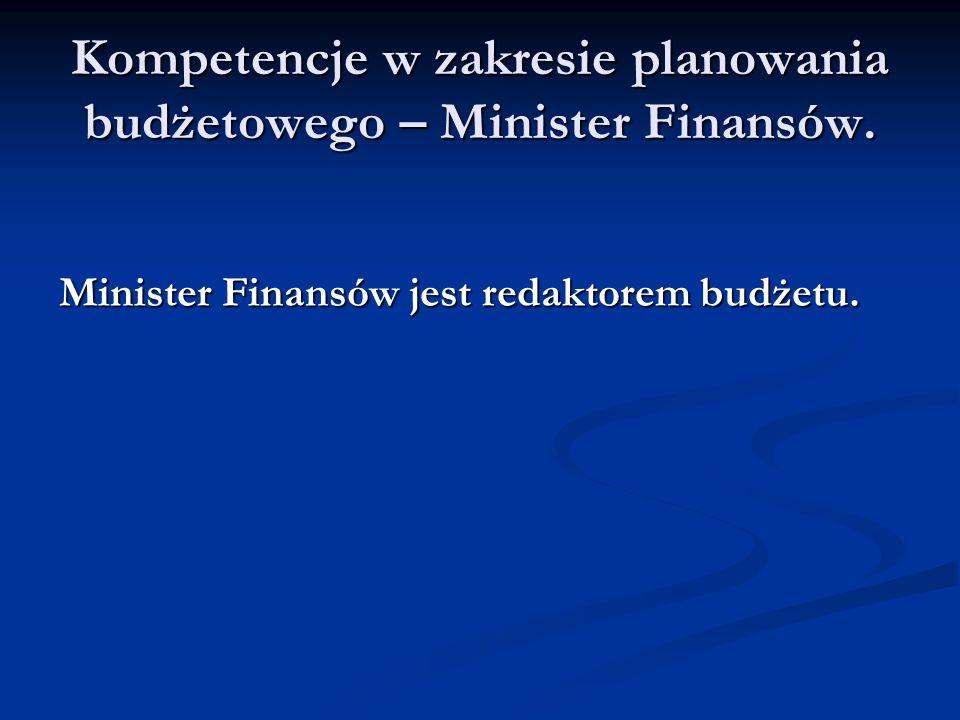 Kompetencje w zakresie planowania budżetowego – Minister Finansów. Minister Finansów jest redaktorem budżetu.