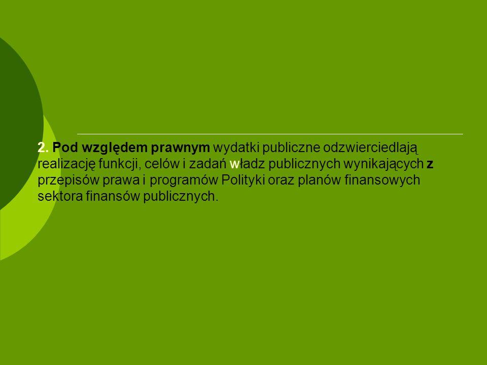 2. Pod względem prawnym wydatki publiczne odzwierciedlają realizację funkcji, celów i zadań władz publicznych wynikających z przepisów prawa i program