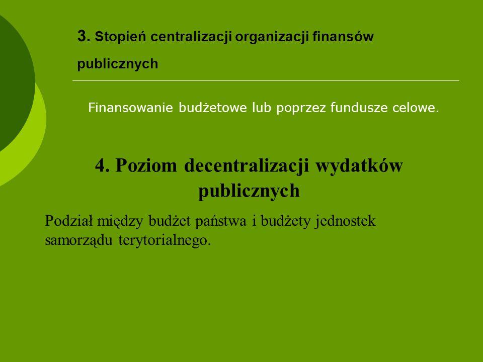 3. Stopień centralizacji organizacji finansów publicznych Finansowanie budżetowe lub poprzez fundusze celowe. 4. Poziom decentralizacji wydatków publi
