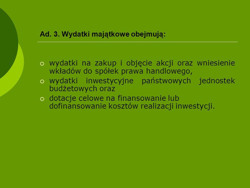 Ad. 3. Wydatki majątkowe obejmują:  wydatki na zakup i objęcie akcji oraz wniesienie wkładów do spółek prawa handlowego,  wydatki inwestycyjne państ
