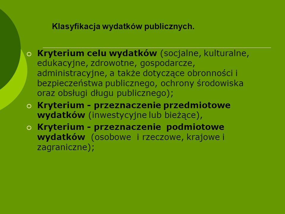Klasyfikacja wydatków publicznych  Kryterium celu wydatków (socjalne, kulturalne, edukacyjne, zdrowotne, gospodarcze, administracyjne, a także dotyczące obronności i bezpieczeństwa publicznego, ochrony środowiska oraz obsługi długu publicznego);  Kryterium - przeznaczenie przedmiotowe wydatków (inwestycyjne lub bieżące),  Kryterium - przeznaczenie podmiotowe wydatków (osobowe i rzeczowe, krajowe i zagraniczne);