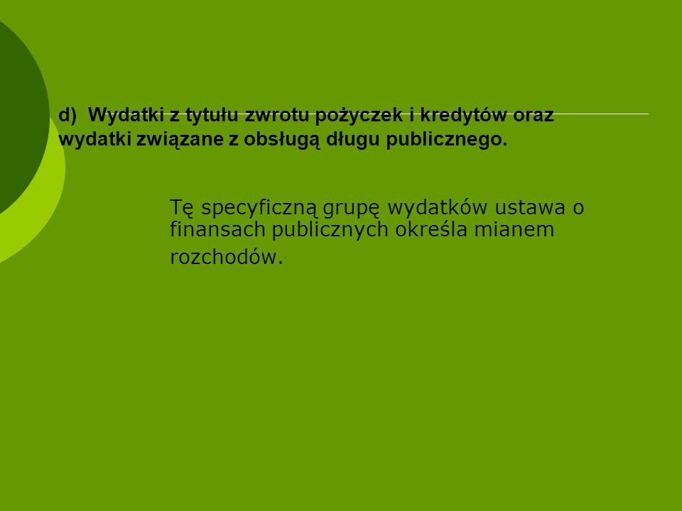 d) Wydatki z tytułu zwrotu pożyczek i kredytów oraz wydatki związane z obsługą długu publicznego. Tę specyficzną grupę wydatków ustawa o finansach pub