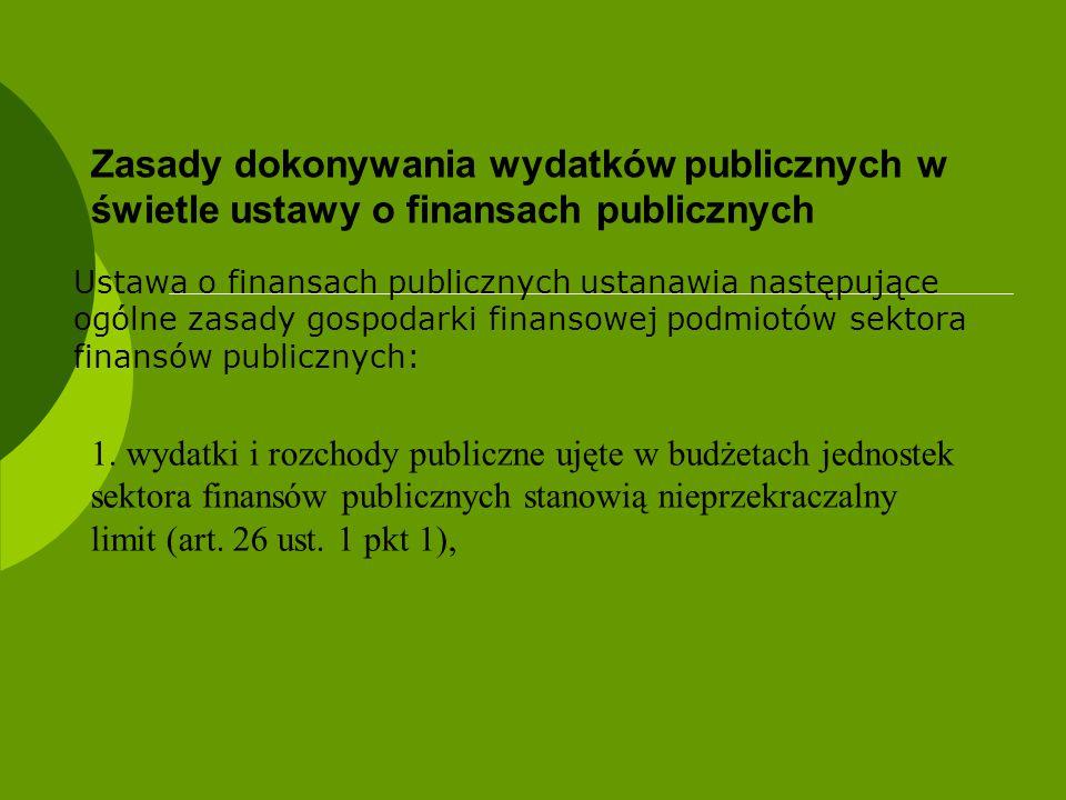 Zasady dokonywania wydatków publicznych w świetle ustawy o finansach publicznych Ustawa o finansach publicznych ustanawia następujące ogólne zasady go