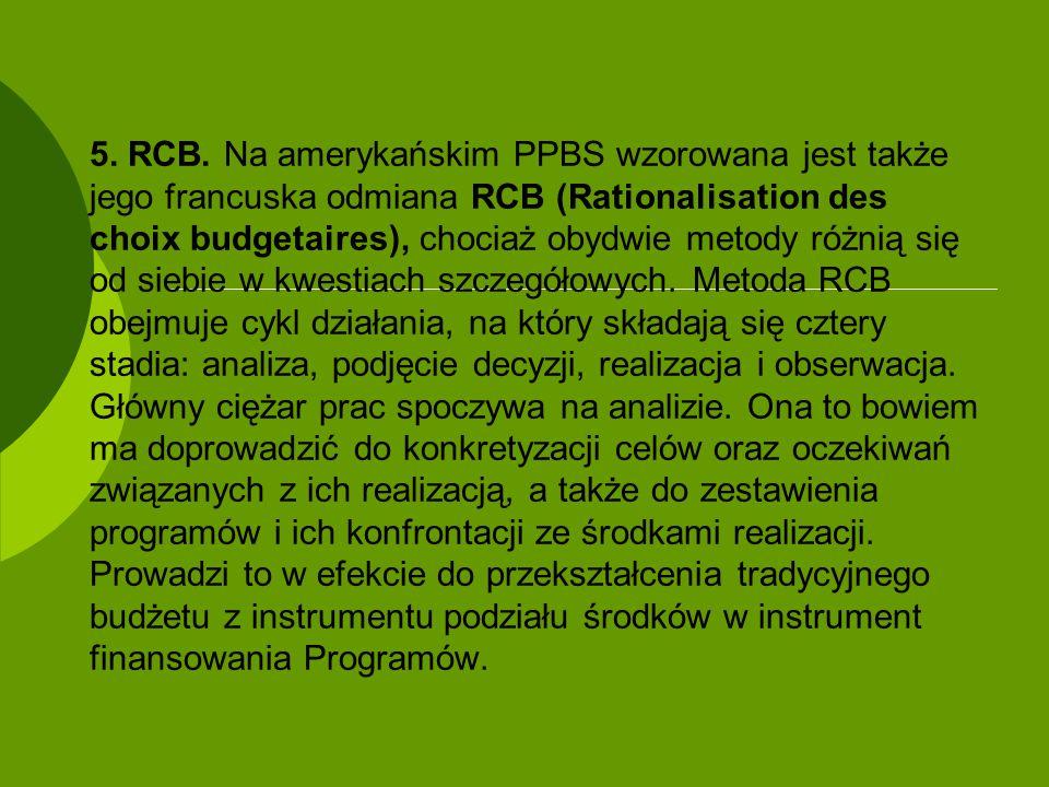 5. RCB. Na amerykańskim PPBS wzorowana jest także jego francuska odmiana RCB (Rationalisation des choix budgetaires), chociaż obydwie metody różnią si
