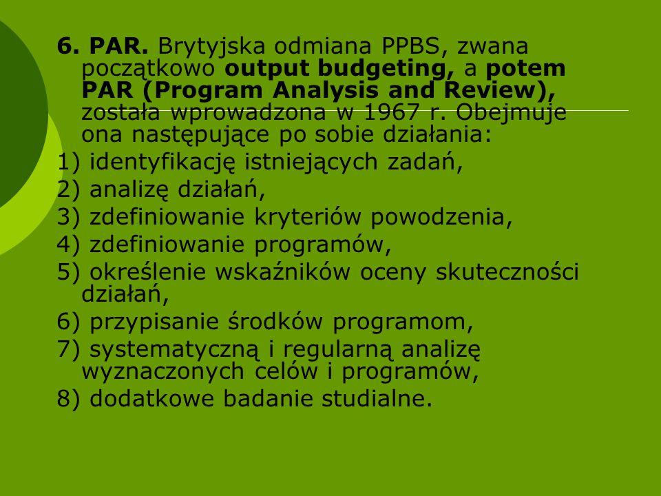 6. PAR. Brytyjska odmiana PPBS, zwana początkowo output budgeting, a potem PAR (Program Analysis and Review), została wprowadzona w 1967 r. Obejmuje o