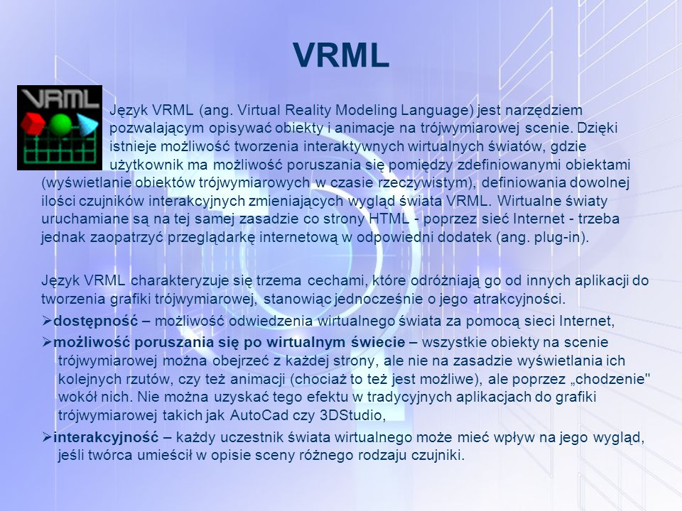 VRML Język VRML (ang. Virtual Reality Modeling Language) jest narzędziem pozwalającym opisywać obiekty i animacje na trójwymiarowej scenie. Dzięki nie