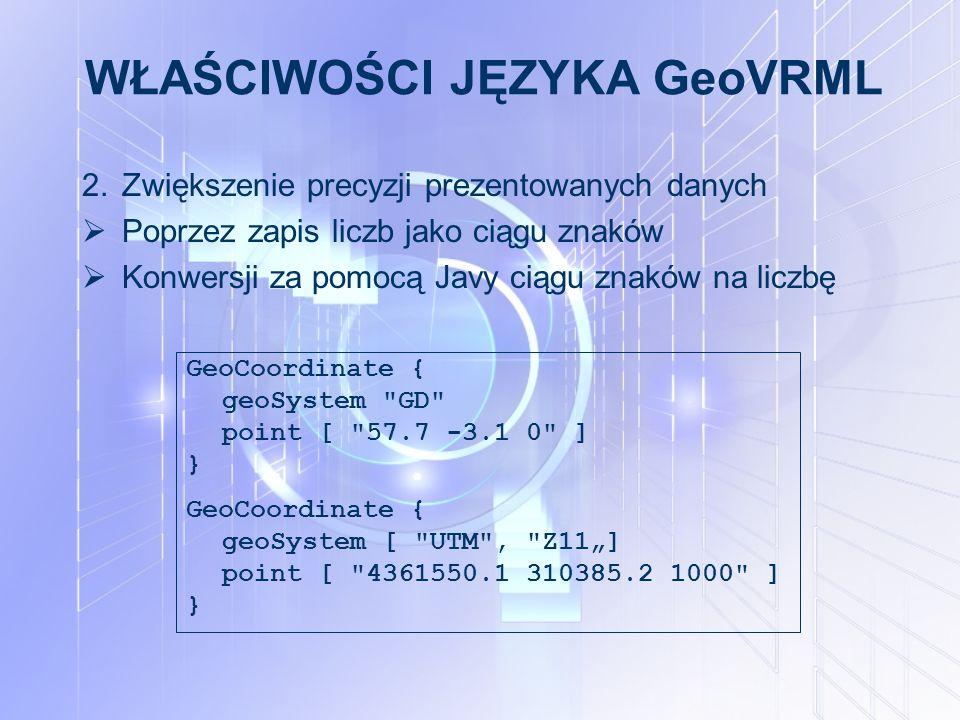 """WŁAŚCIWOŚCI JĘZYKA GeoVRML 2.Zwiększenie precyzji prezentowanych danych  Poprzez zapis liczb jako ciągu znaków  Konwersji za pomocą Javy ciągu znaków na liczbę GeoCoordinate { geoSystem GD point [ 57.7 -3.1 0 ] } GeoCoordinate { geoSystem [ UTM , Z11""""] point [ 4361550.1 310385.2 1000 ] }"""