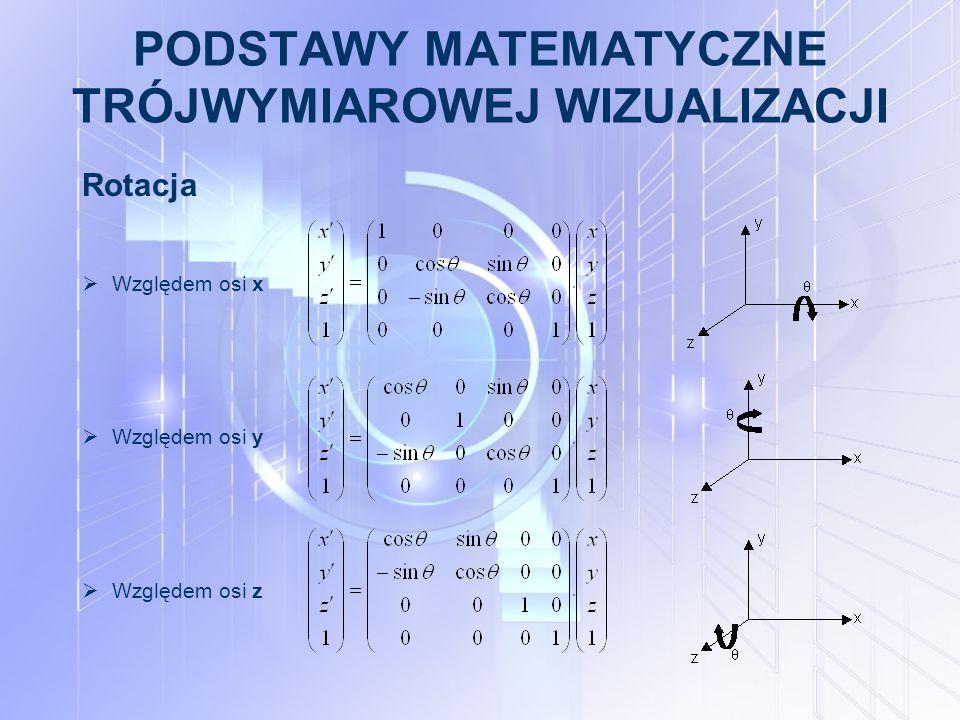 PODSTAWY MATEMATYCZNE TRÓJWYMIAROWEJ WIZUALIZACJI Rotacja  Względem osi x  Względem osi y  Względem osi z