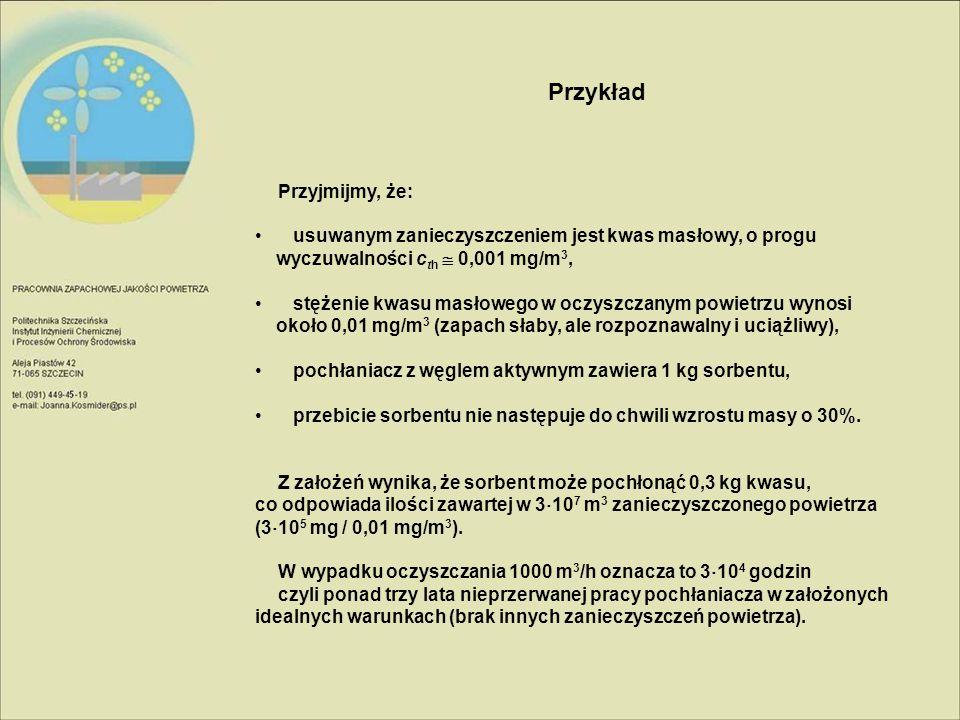 Przykład Przyjmijmy, że: usuwanym zanieczyszczeniem jest kwas masłowy, o progu wyczuwalności c th  0,001 mg/m 3, stężenie kwasu masłowego w oczyszcza
